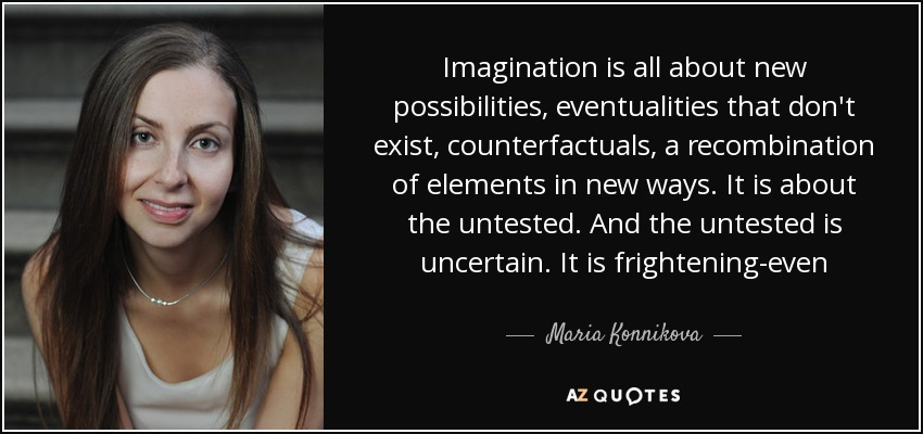 Imagination is all about new possibilities, eventualities that don't exist, counterfactuals, a recombination of elements in new ways. It is about the untested. And the untested is uncertain. It is frightening-even - Maria Konnikova