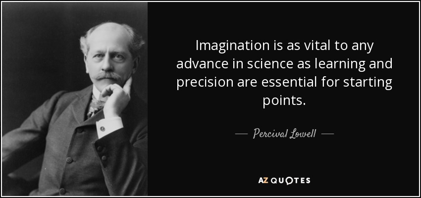 Imagination is as vital to any advance in science as learning and precision are essential for starting points. - Percival Lowell