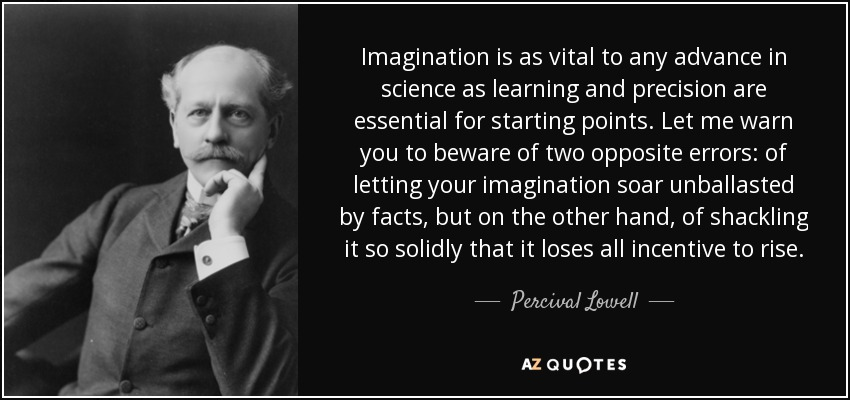 Imagination is as vital to any advance in science as learning and precision are essential for starting points. Let me warn you to beware of two opposite errors: of letting your imagination soar unballasted by facts, but on the other hand, of shackling it so solidly that it loses all incentive to rise. - Percival Lowell