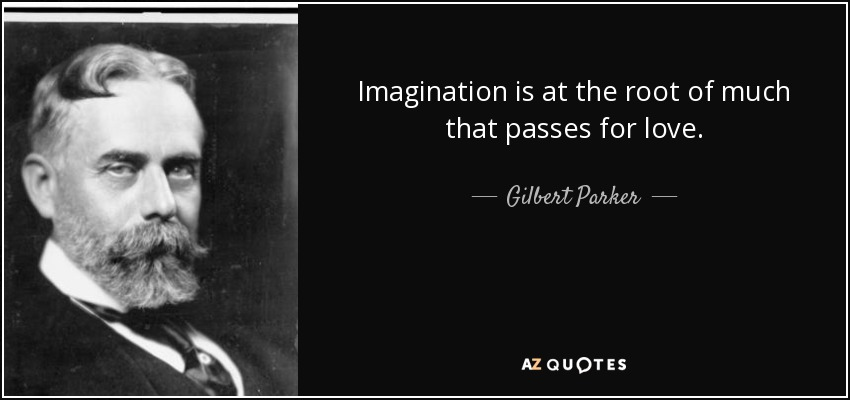 Imagination is at the root of much that passes for love. - Gilbert Parker