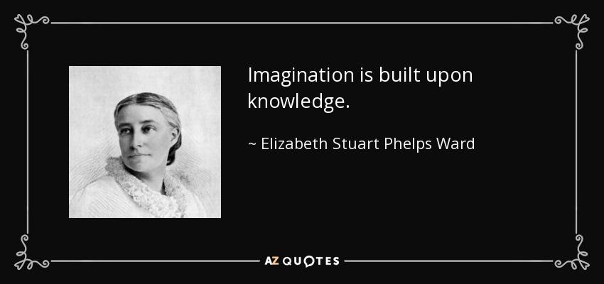 Imagination is built upon knowledge. - Elizabeth Stuart Phelps Ward