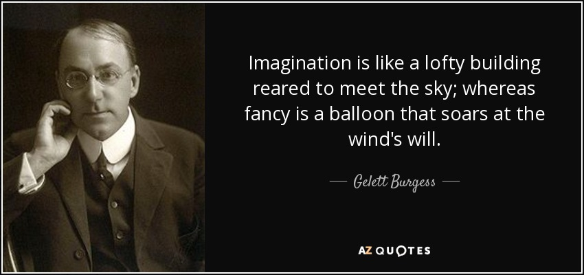 Imagination is like a lofty building reared to meet the sky; whereas fancy is a balloon that soars at the wind's will. - Gelett Burgess