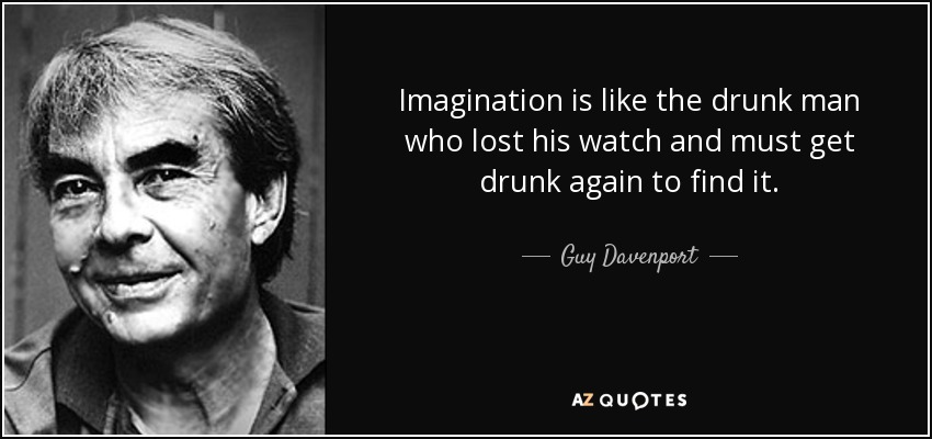 Imagination is like the drunk man who lost his watch and must get drunk again to find it. - Guy Davenport