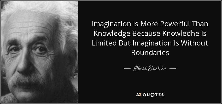 Imagination Is More Powerful Than Knowledge Because Knowledhe Is Limited But Imagination Is Without Boundaries - Albert Einstein