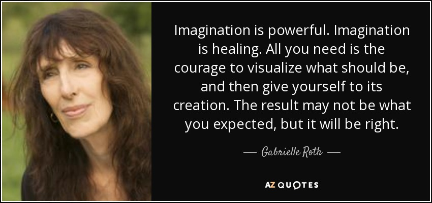 Imagination is powerful. Imagination is healing. All you need is the courage to visualize what should be, and then give yourself to its creation. The result may not be what you expected, but it will be right. - Gabrielle Roth