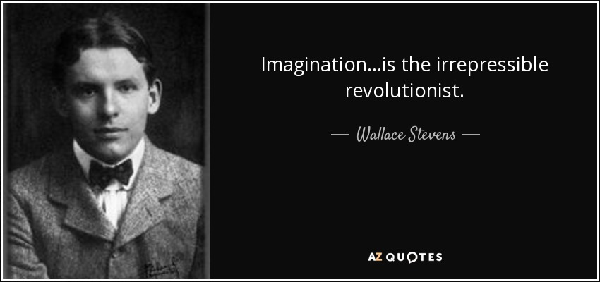 Imagination...is the irrepressible revolutionist. - Wallace Stevens