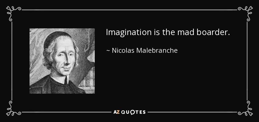 Imagination is the mad boarder. - Nicolas Malebranche