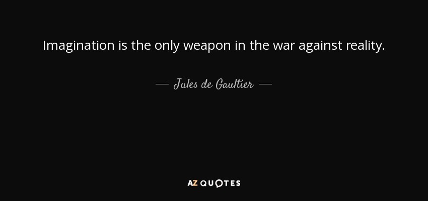 Imagination is the only weapon in the war against reality. - Jules de Gaultier