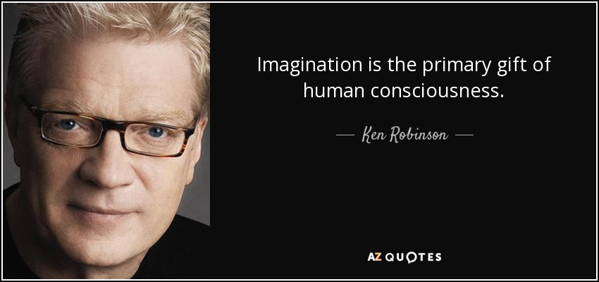 Imagination is the primary gift of human consciousness. - Ken Robinson