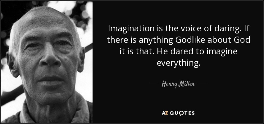 Imagination is the voice of daring. If there is anything Godlike about God it is that. He dared to imagine everything. - Henry Miller