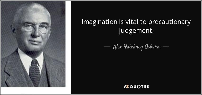 Imagination is vital to precautionary judgement. - Alex Faickney Osborn