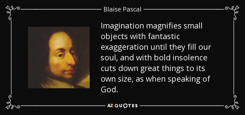 Imagination magnifies small objects with fantastic exaggeration until they fill our soul, and with bold insolence cuts down great things to its own size, as when speaking of God. - Blaise Pascal