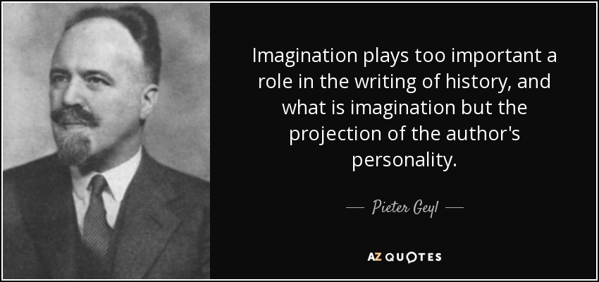 Imagination plays too important a role in the writing of history, and what is imagination but the projection of the author's personality. - Pieter Geyl