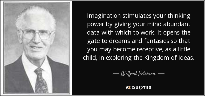 Imagination stimulates your thinking power by giving your mind abundant data with which to work. It opens the gate to dreams and fantasies so that you may become receptive, as a little child, in exploring the Kingdom of Ideas. - Wilferd Peterson