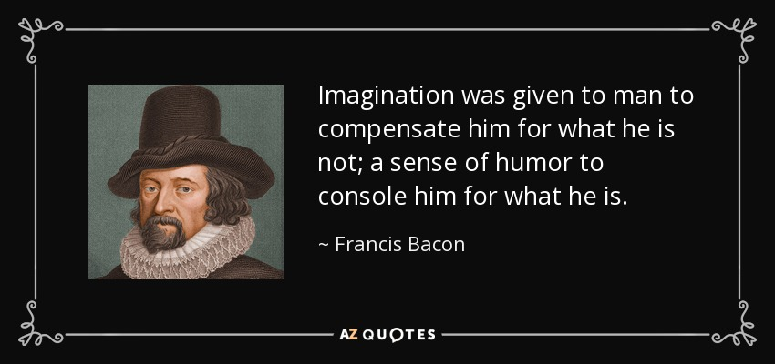 Imagination was given to man to compensate him for what he is not; a sense of humor to console him for what he is. - Francis Bacon