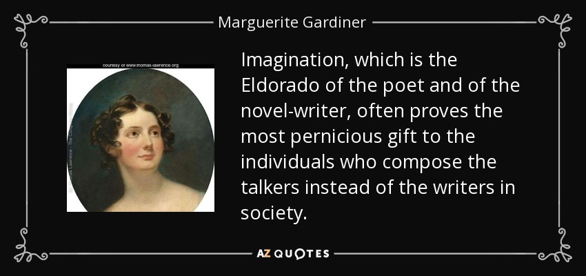 Imagination, which is the Eldorado of the poet and of the novel-writer, often proves the most pernicious gift to the individuals who compose the talkers instead of the writers in society. - Marguerite Gardiner, Countess of Blessington