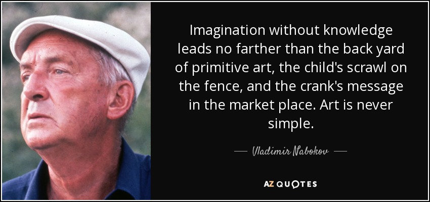 Imagination without knowledge leads no farther than the back yard of primitive art, the child's scrawl on the fence, and the crank's message in the market place. Art is never simple. - Vladimir Nabokov