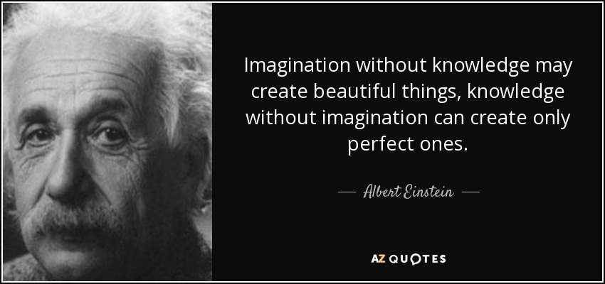 Imagination without knowledge may create beautiful things, knowledge without imagination can create only perfect ones. - Albert Einstein