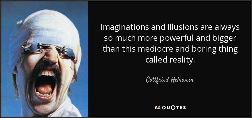 Imaginations and illusions are always so much more powerful and bigger than this mediocre and boring thing called reality. - Gottfried Helnwein