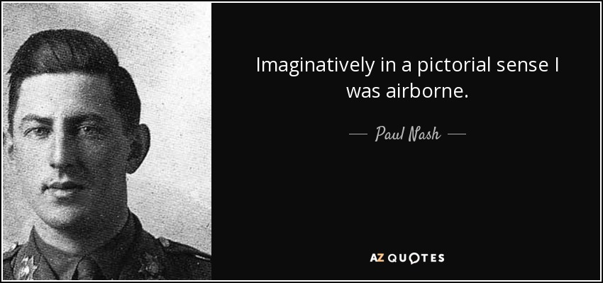 Imaginatively in a pictorial sense I was airborne. - Paul Nash
