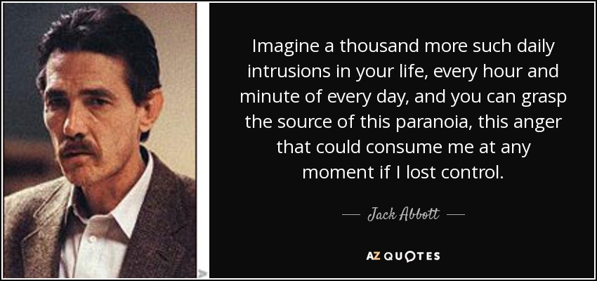 Imagine a thousand more such daily intrusions in your life, every hour and minute of every day, and you can grasp the source of this paranoia, this anger that could consume me at any moment if I lost control. - Jack Abbott
