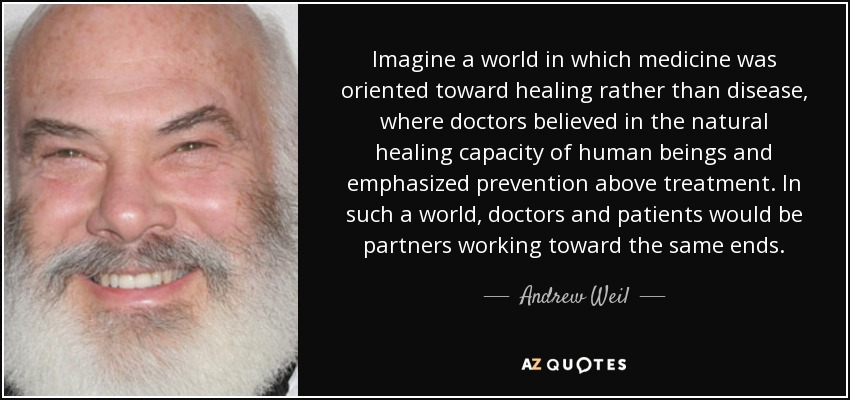 Imagine a world in which medicine was oriented toward healing rather than disease, where doctors believed in the natural healing capacity of human beings and emphasized prevention above treatment. In such a world, doctors and patients would be partners working toward the same ends. - Andrew Weil