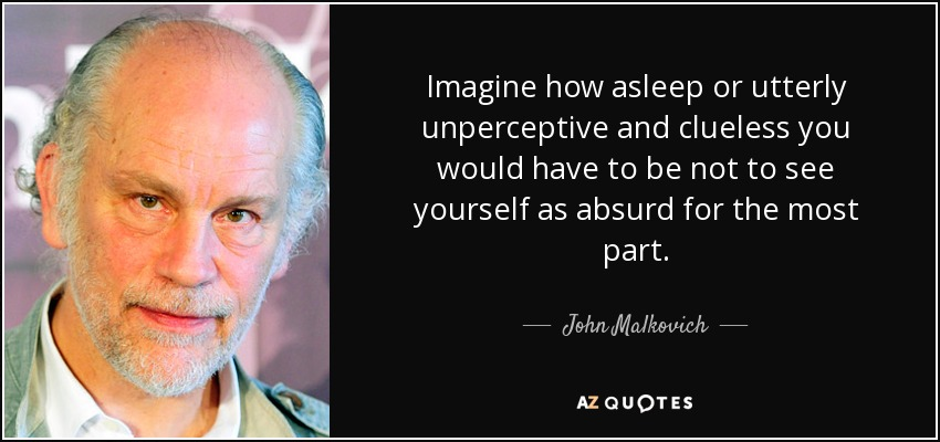Imagine how asleep or utterly unperceptive and clueless you would have to be not to see yourself as absurd for the most part. - John Malkovich