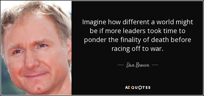 Imagine how different a world might be if more leaders took time to ponder the finality of death before racing off to war. - Dan Brown