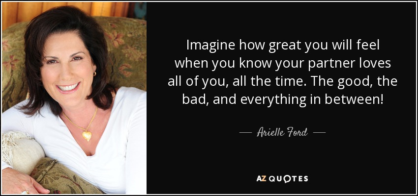 Imagine how great you will feel when you know your partner loves all of you, all the time. The good, the bad, and everything in between! - Arielle Ford