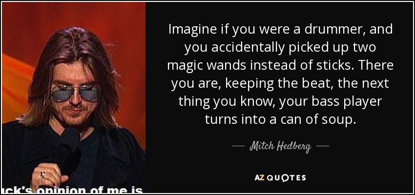 Imagine if you were a drummer, and you accidentally picked up two magic wands instead of sticks. There you are, keeping the beat, the next thing you know, your bass player turns into a can of soup. - Mitch Hedberg
