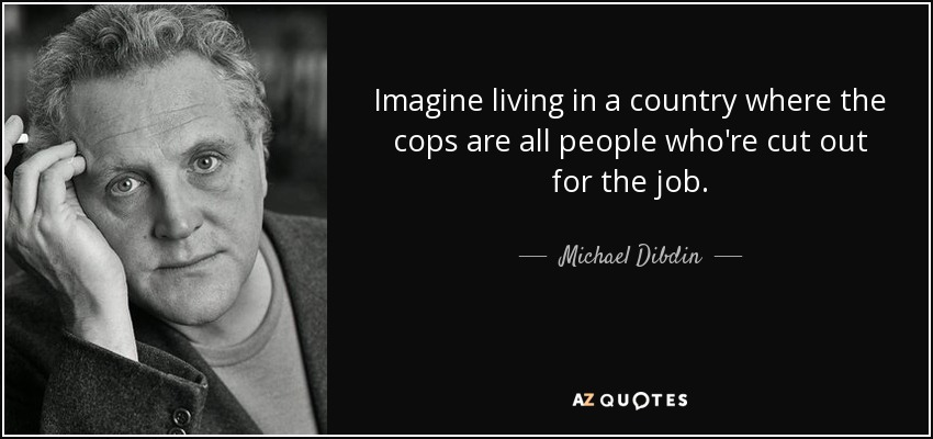 Imagine living in a country where the cops are all people who're cut out for the job. - Michael Dibdin