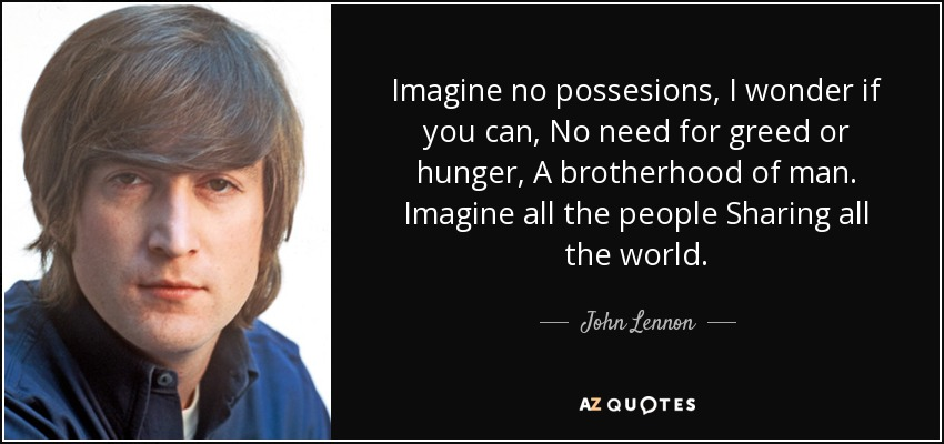 Imagine no possesions, I wonder if you can, No need for greed or hunger, A brotherhood of man. Imagine all the people Sharing all the world. - John Lennon