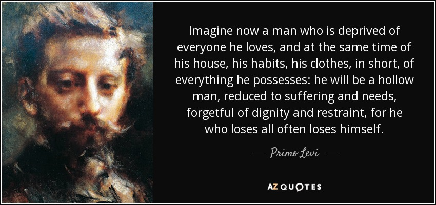 Imagine now a man who is deprived of everyone he loves, and at the same time of his house, his habits, his clothes, in short, of everything he possesses: he will be a hollow man, reduced to suffering and needs, forgetful of dignity and restraint, for he who loses all often loses himself. - Primo Levi