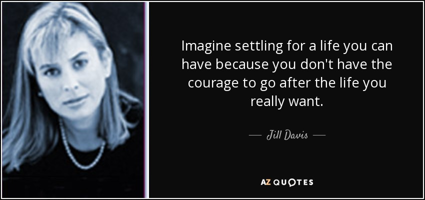Imagine settling for a life you can have because you don't have the courage to go after the life you really want. - Jill Davis
