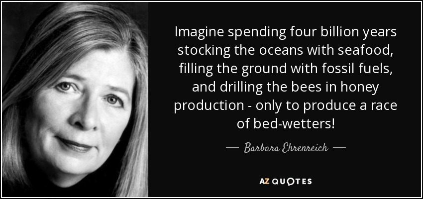 Imagine spending four billion years stocking the oceans with seafood, filling the ground with fossil fuels, and drilling the bees in honey production - only to produce a race of bed-wetters! - Barbara Ehrenreich