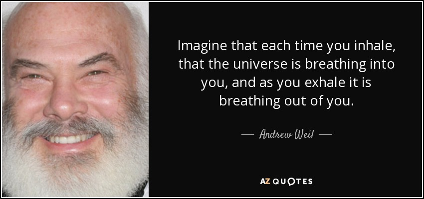 Imagine that each time you inhale, that the universe is breathing into you, and as you exhale it is breathing out of you. - Andrew Weil