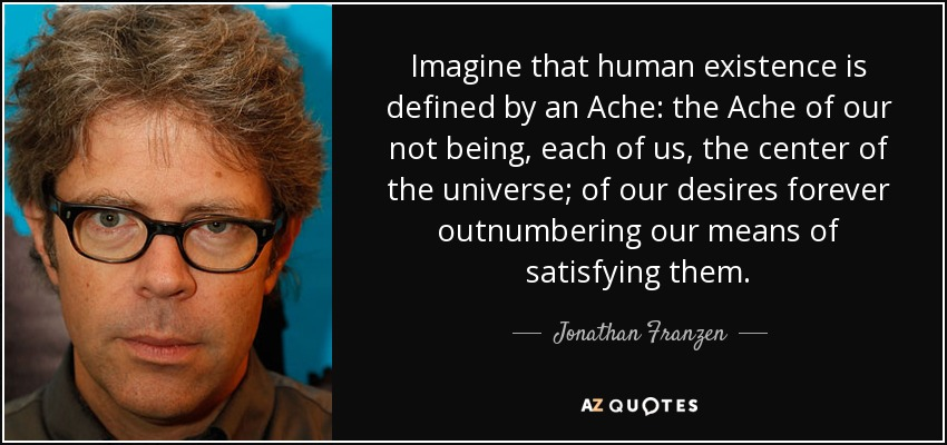 Imagine that human existence is defined by an Ache: the Ache of our not being, each of us, the center of the universe; of our desires forever outnumbering our means of satisfying them. - Jonathan Franzen