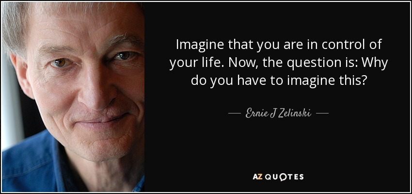 Imagine that you are in control of your life. Now, the question is: Why do you have to imagine this? - Ernie J Zelinski