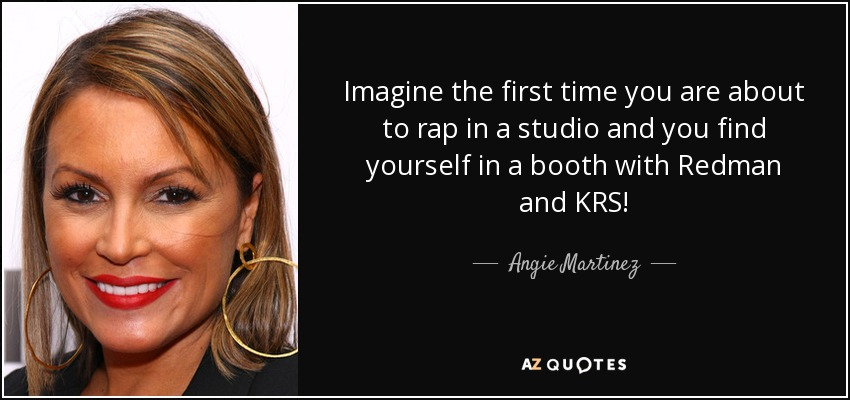 Imagine the first time you are about to rap in a studio and you find yourself in a booth with Redman and KRS! - Angie Martinez