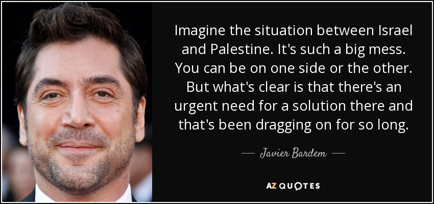 Imagine the situation between Israel and Palestine. It's such a big mess. You can be on one side or the other. But what's clear is that there's an urgent need for a solution there and that's been dragging on for so long. - Javier Bardem