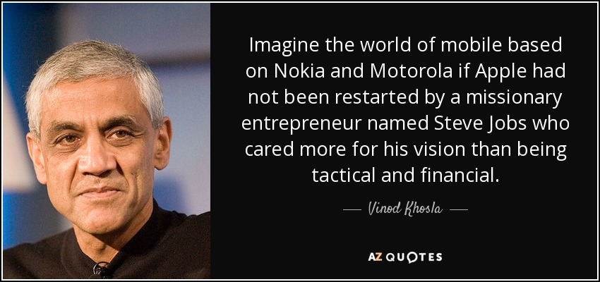 Imagine the world of mobile based on Nokia and Motorola if Apple had not been restarted by a missionary entrepreneur named Steve Jobs who cared more for his vision than being tactical and financial. - Vinod Khosla