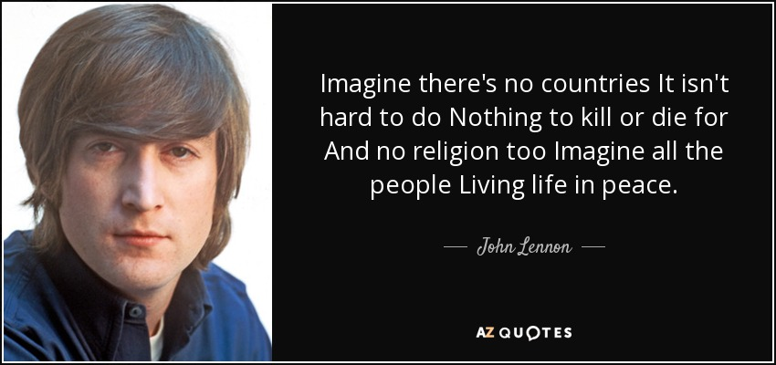 Imagine there's no countries It isn't hard to do Nothing to kill or die for And no religion too Imagine all the people Living life in peace. - John Lennon