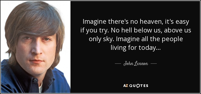 Imagine there's no heaven, it's easy if you try. No hell below us, above us only sky. Imagine all the people living for today... - John Lennon
