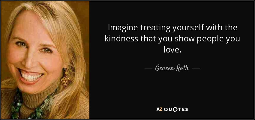 Imagine treating yourself with the kindness that you show people you love. - Geneen Roth