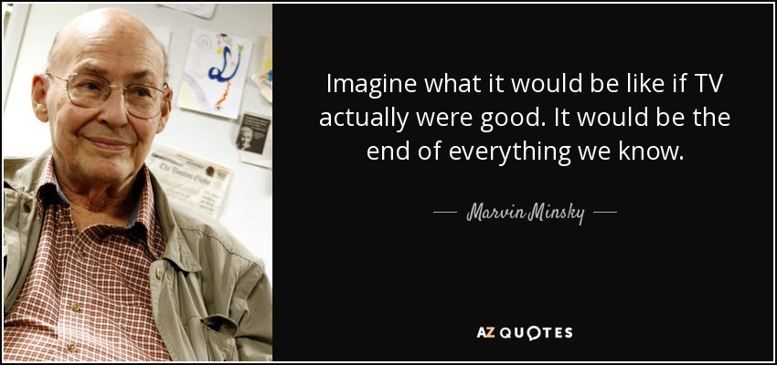 Imagine what it would be like if TV actually were good. It would be the end of everything we know. - Marvin Minsky