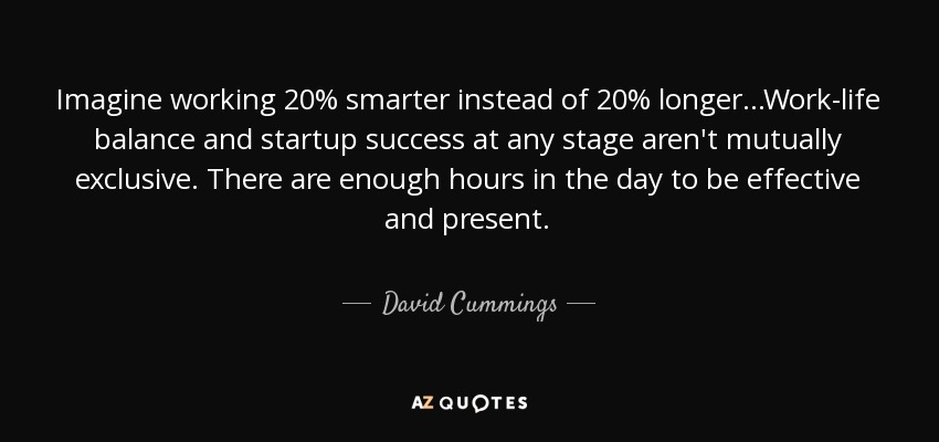 Imagine working 20% smarter instead of 20% longer...Work-life balance and startup success at any stage aren't mutually exclusive. There are enough hours in the day to be effective and present. - David Cummings
