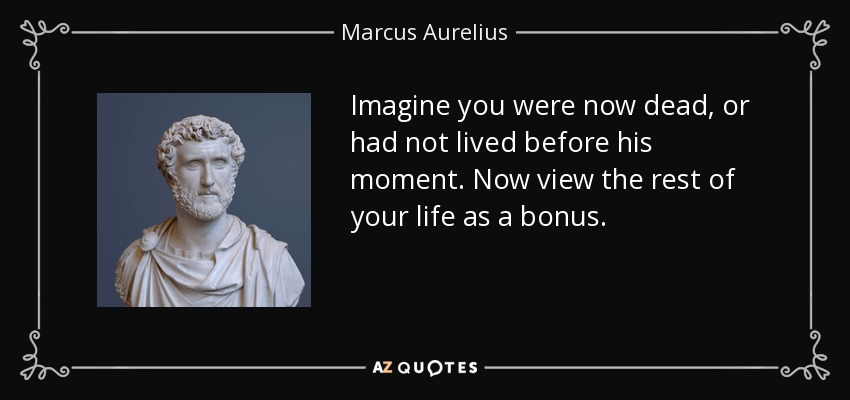 Imagine you were now dead, or had not lived before his moment. Now view the rest of your life as a bonus. - Marcus Aurelius