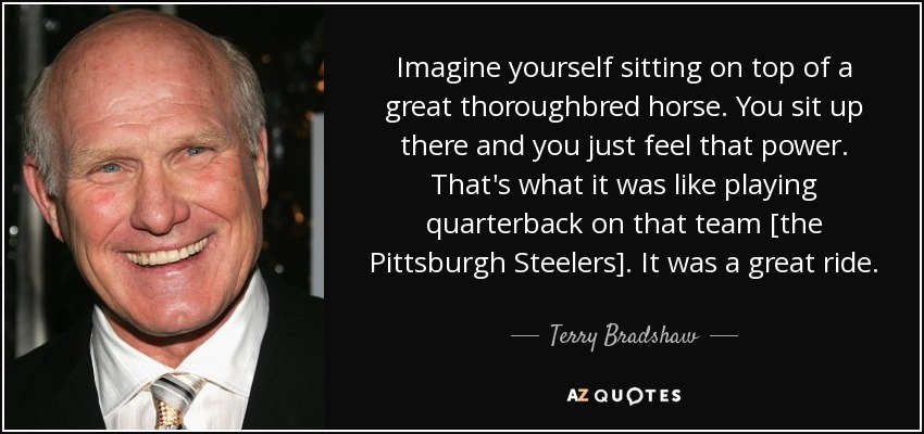Imagine yourself sitting on top of a great thoroughbred horse. You sit up there and you just feel that power. That's what it was like playing quarterback on that team [the Pittsburgh Steelers]. It was a great ride. - Terry Bradshaw
