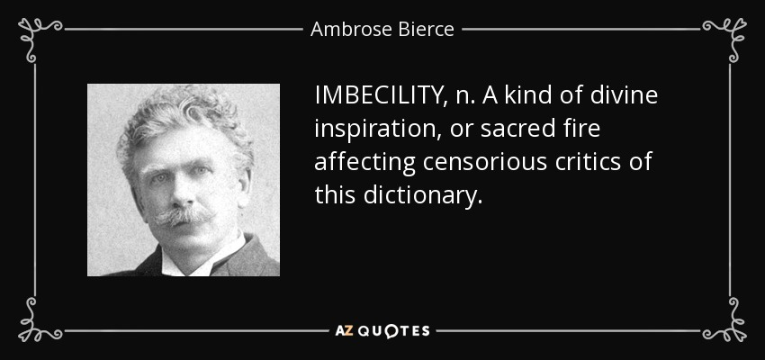 IMBECILITY, n. A kind of divine inspiration, or sacred fire affecting censorious critics of this dictionary. - Ambrose Bierce