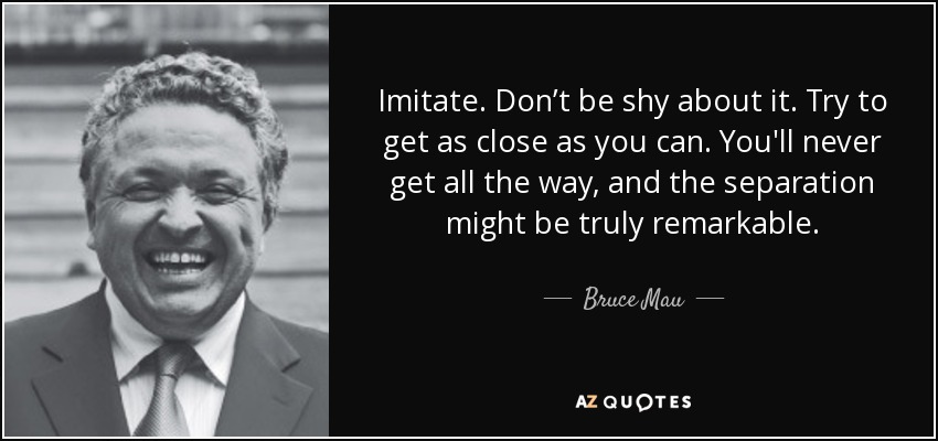 Imitate. Don't be shy about it. Try to get as close as you can. You'll never get all the way, and the separation might be truly remarkable. - Bruce Mau
